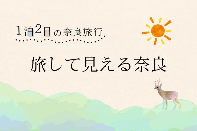 「旅して見える奈良」1泊2日の奈良旅行、おすすめコースをご紹介。